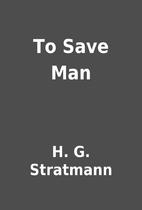 To Save Man by H. G. Stratmann