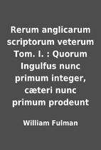 Rerum anglicarum scriptorum veterum Tom. I.…