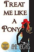 Treat Me Like A Pony by Amie Heights