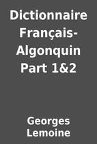 Dictionnaire Français-Algonquin Part 1&2 by…