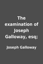 The examination of Joseph Galloway, esq; by…