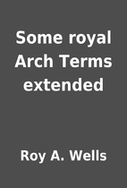 Some royal Arch Terms extended by Roy A.…