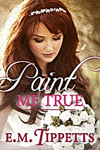 Paint Me True by E. M. Tippetts