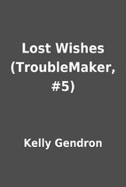 Lost Wishes (TroubleMaker, #5) by Kelly…