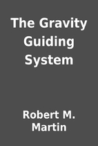The Gravity Guiding System by Robert M.…