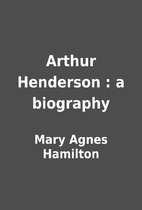 Arthur Henderson : a biography by Mary Agnes…