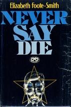 Never say die by Elizabeth Foote-Smith