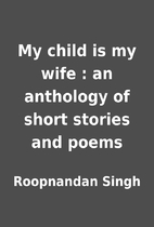 My child is my wife : an anthology of short…