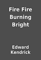 Fire Fire Burning Bright by Edward Kendrick