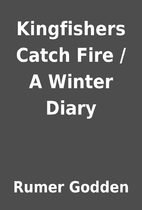 Kingfishers Catch Fire / A Winter Diary by…