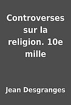 Controverses sur la religion. 10e mille by…