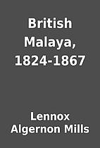 British Malaya, 1824-1867 by Lennox Algernon…