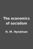 The economics of socialism by H. M. Hyndman