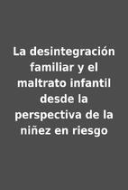 La desintegración familiar y el maltrato…