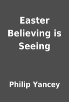 Easter Believing is Seeing by Philip Yancey