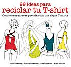 99 ideas para reciclar tu T´shirt : cómo…