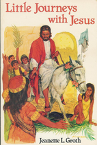 Little Journeys With Jesus by Jeanette Groth