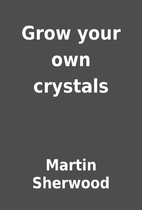 Grow your own crystals by Martin Sherwood