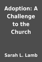 Adoption: A Challenge to the Church by Sarah…