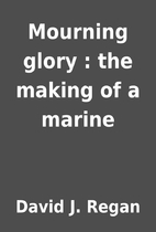 Mourning glory : the making of a marine by…