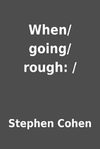 When/going/rough: / by Stephen Cohen