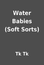 Water Babies (Soft Sorts) by Tk Tk