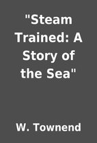 Steam Trained: A Story of the Sea by W.…
