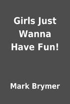 Girls Just Wanna Have Fun! by Mark Brymer