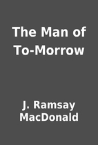 The Man of To-Morrow by J. Ramsay MacDonald