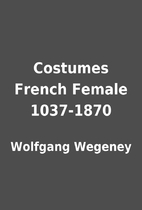 Costumes French Female 1037-1870 by Wolfgang…