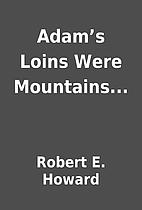 Adam's Loins Were Mountains... by Robert…