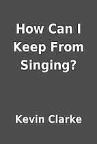 How Can I Keep From Singing? by Kevin Clarke