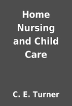 Home Nursing and Child Care by C. E. Turner