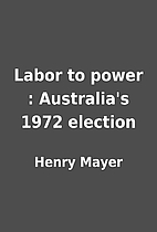Labor to power : Australia's 1972 election…