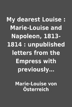 My dearest Louise : Marie-Louise and…