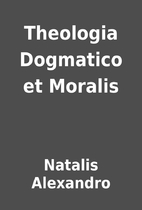 Theologia Dogmatico et Moralis by Natalis…