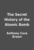 The Secret History of the Atomic Bomb by…