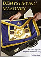 Demystifying Masonry. A Grand Officer's 40…