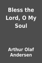 Bless the Lord, O My Soul by Arthur Olaf…