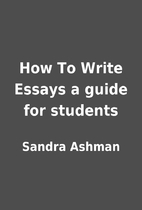How To Write Essays a guide for students by…