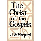 Christ of the Gospels by John W. Shepard
