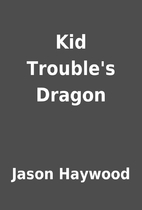 Kid Trouble's Dragon by Jason Haywood