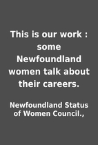 This is our work : some Newfoundland women…