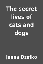 The secret lives of cats and dogs by Jenna…
