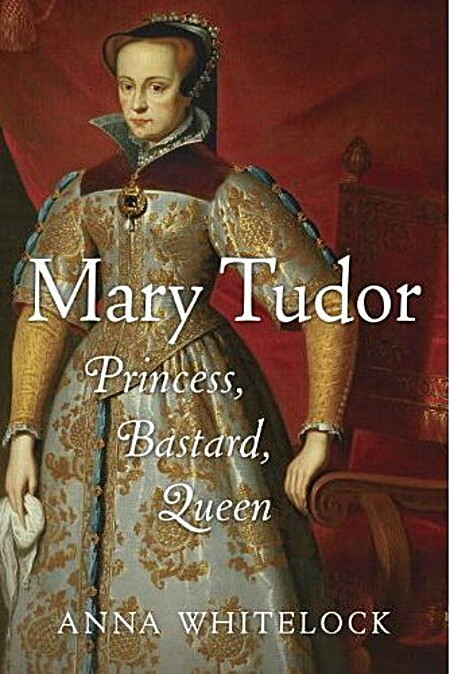 Mary Tudor: Princess, Bastard, Queen - Anna Whitelock