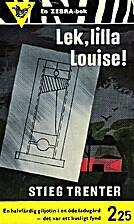Lek, lilla Louise! by Stieg Trenter