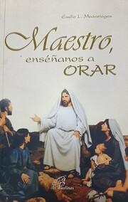 Maestro, Enséñanos a Orar por Emilio L.…