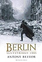 Berlin : slutstriden 1945 by Antony Beevor