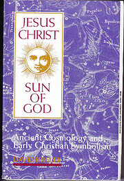 Jesus Christ, Sun of God: Ancient Cosmology…