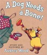 A Dog Needs a Bone! – tekijä: Audrey Wood
